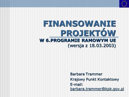 FINANSOWANIE PROJEKTÓW W 6.PROGRAMIE RAMOWYM UE (wersja z 18.03.2003) Barbara Trammer Krajowy Punkt Kontaktowy