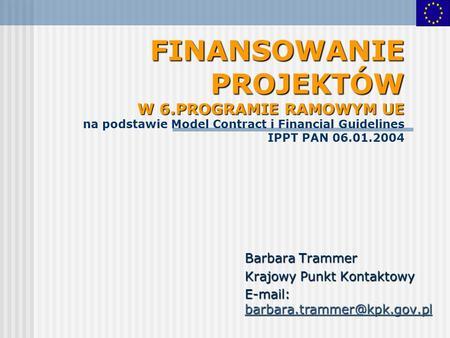 FINANSOWANIE PROJEKTÓW W 6.PROGRAMIE RAMOWYM UE FINANSOWANIE PROJEKTÓW W 6.PROGRAMIE RAMOWYM UE na podstawie Model Contract i Financial Guidelines IPPT.