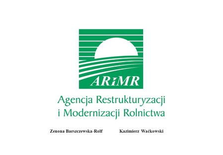 Zenona Barszczewska-Rolf Kazimierz Waćkowski. 2 ARiMR Agencja Restrukturyzacji i Modernizacji Rolnictwa wyznaczona została do pełnienia roli Agencji Płatniczej,