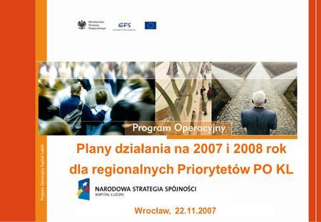 Plany działania na 2007 i 2008 rok dla regionalnych Priorytetów PO KL Wrocław, 22.11.2007.