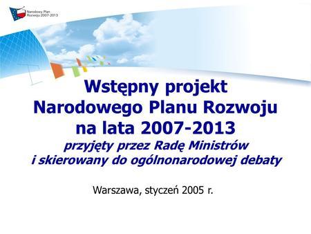 Wstępny projekt Narodowego Planu Rozwoju na lata 2007-2013 przyjęty przez Radę Ministrów i skierowany do ogólnonarodowej debaty Warszawa, styczeń 2005.