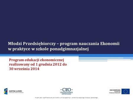Młodzi Przedsiębiorczy – program nauczania Ekonomii w praktyce w szkole ponadgimnazjalnej Program edukacji ekonomicznej realizowany od 1 grudnia 2012 do.