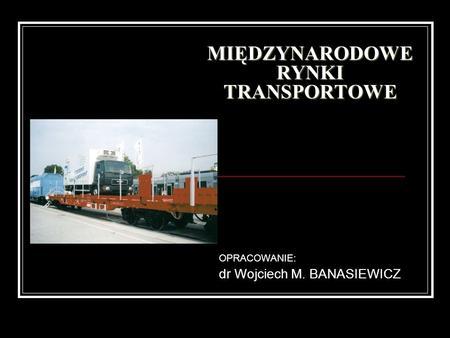 MIĘDZYNARODOWE RYNKI TRANSPORTOWE OPRACOWANIE: dr Wojciech M. BANASIEWICZ.