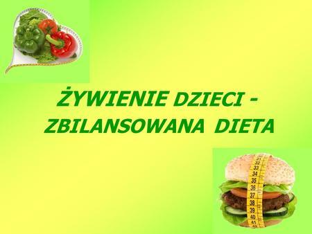 ŻYWIENIE DZIECI - ZBILANSOWANA DIETA. Prawidłowy sposób żywienia polega na dostarczeniu wszystkich składników odżywczych w odpowiednich ilościach i wzajemnych.