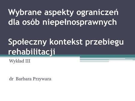 Wybrane aspekty ograniczeń dla osób niepełnosprawnych Społeczny kontekst przebiegu rehabilitacji Wykład III dr Barbara Przywara.
