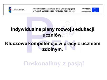 Projekt współfinansowany przez Unię Europejską w ramach Europejskiego Funduszu Społecznego Indywidualne plany rozwoju edukacji uczniów. Kluczowe kompetencje.