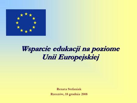 Wsparcie edukacji na poziome Unii Europejskiej Renata Stefaniak Rzeszów, 18 grudnia 2008.
