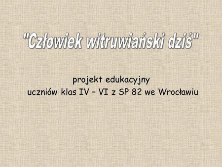 Projekt edukacyjny uczniów uczniów klas IV – VI z SP 82 we Wrocławiu.