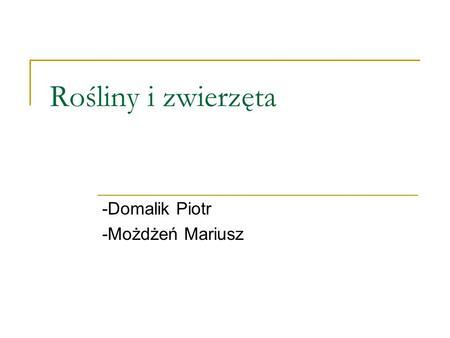 Rośliny i zwierzęta -Domalik Piotr -Możdżeń Mariusz.