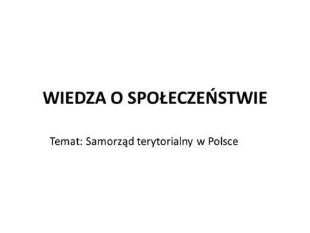 WIEDZA O SPOŁECZEŃSTWIE Temat: Samorząd terytorialny w Polsce.