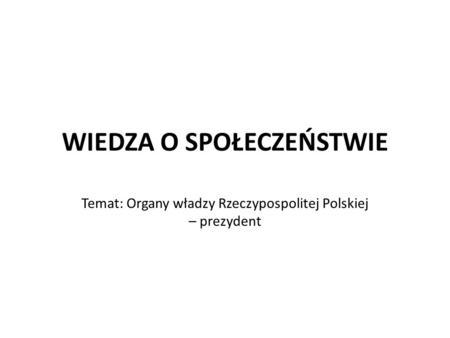 WIEDZA O SPOŁECZEŃSTWIE Temat: Organy władzy Rzeczypospolitej Polskiej – prezydent.