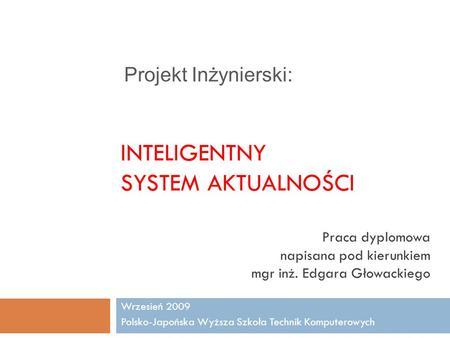 INTELIGENTNY SYSTEM AKTUALNOŚCI Wrzesień 2009 Polsko-Japońska Wyższa Szkoła Technik Komputerowych Praca dyplomowa napisana pod kierunkiem mgr inż. Edgara.