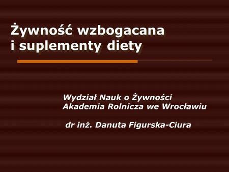 Żywność wzbogacana i suplementy diety Wydział Nauk o Żywności Akademia Rolnicza we Wrocławiu dr inż. Danuta Figurska-Ciura.