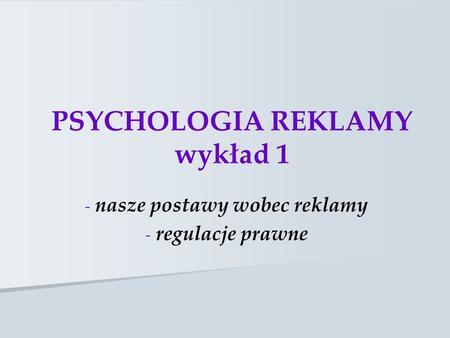 PSYCHOLOGIA REKLAMY wykład 1 - - nasze postawy wobec reklamy - - regulacje prawne.