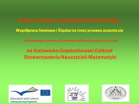 Wpływ udziału w projekcie Comenius Regio: Współpraca Swansea i Śląska na rzecz procesu uczenia się realizowanego w okresie od 1 września 2009 do 31 sierpnia.