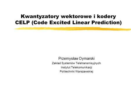 Kwantyzatory wektorowe i kodery CELP (Code Excited Linear Prediction) Przemysław Dymarski Zakład Systemów Teletransmisyjnych Instytut Telekomunikacji Politechniki.