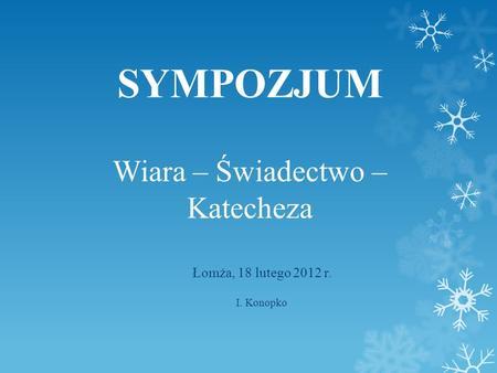 SYMPOZJUM Wiara – Świadectwo – Katecheza Łomża, 18 lutego 2012 r. I. Konopko.