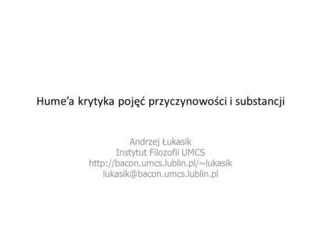 Humea krytyka pojęć przyczynowości i substancji Andrzej Łukasik Instytut Filozofii UMCS