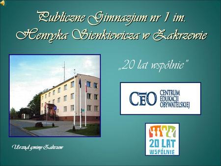 Publiczne Gimnazjum nr 1 im. Henryka Sienkiewicza w Zakrzewie 20 lat wspólnie Urz ą d gminy Zakrzew.