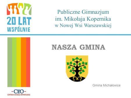 Publiczne Gimnazjum im. Mikołaja Kopernika w Nowej Wsi Warszawskiej NASZA GMINA Gmina Michałowice.