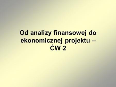 Od analizy finansowej do ekonomicznej projektu – ĆW 2.