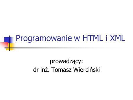 Programowanie w HTML i XML prowadzący: dr inż. Tomasz Wierciński.