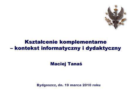 Kształcenie komplementarne – kontekst informatyczny i dydaktyczny Maciej Tanaś Bydgoszcz, dn. 19 marca 2010 roku.