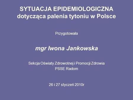 SYTUACJA EPIDEMIOLOGICZNA dotycząca palenia tytoniu w Polsce Przygotowała mgr Iwona Jankowska Sekcja Oświaty Zdrowotnej i Promocji Zdrowia PSSE Radom 26.