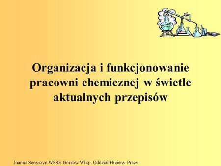 Organizacja i funkcjonowanie pracowni chemicznej w świetle aktualnych przepisów Joanna Senyszyn WSSE Gorzów Wlkp. Oddział Higieny Pracy.