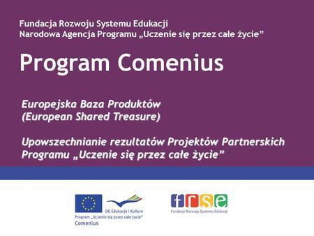 Program Comenius Fundacja Rozwoju Systemu Edukacji Narodowa Agencja Programu Uczenie się przez całe życie Europejska Baza Produktów (European Shared Treasure)