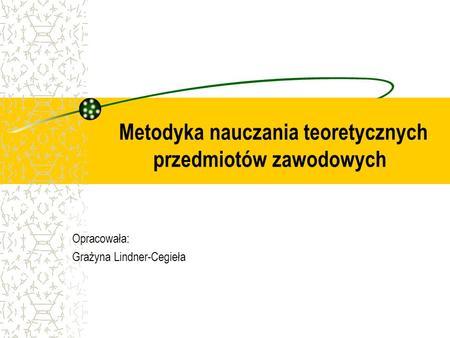 Metodyka nauczania teoretycznych przedmiotów zawodowych Opracowała: Grażyna Lindner-Cegieła.