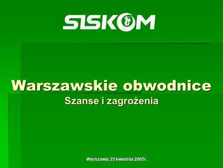Warszawskie obwodnice Szanse i zagrożenia Warszawa; 25 kwietnia 2005r.