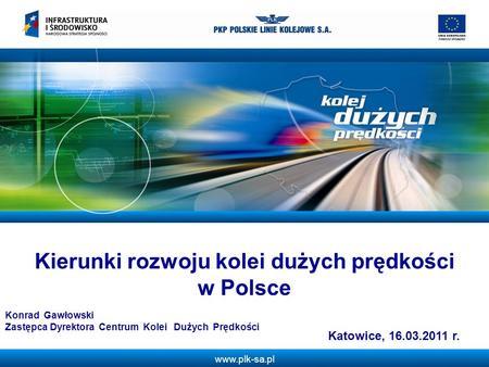 Www.plk-sa.pl Kierunki rozwoju kolei dużych prędkości w Polsce Katowice, 16.03.2011 r. Konrad Gawłowski Zastępca Dyrektora Centrum Kolei Dużych Prędkości.