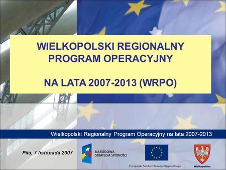 Wielkopolski Regionalny Program Operacyjny na lata 2007-2013 Piła, 7 listopada 2007 WIELKOPOLSKI REGIONALNY PROGRAM OPERACYJNY NA LATA 2007-2013 (WRPO)