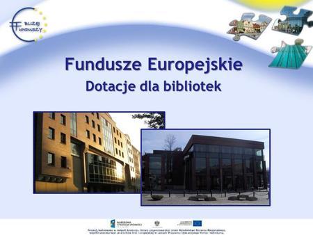 Fundusze Europejskie Dotacje dla bibliotek. Fundusze Europejskie Fundusze europejskie to zasoby finansowe Unii Europejskiej, dzięki którym kraje członkowskie.