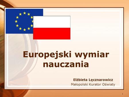 1 Europejski wymiar nauczania Elżbieta Lęcznarowicz Małopolski Kurator Oświaty.