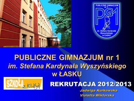 PUBLICZNE GIMNAZJUM nr 1 im. Stefana Kardynała Wyszyńskiego w ŁASKU PUBLICZNE GIMNAZJUM nr 1 im. Stefana Kardynała Wyszyńskiego w ŁASKU REKRUTACJA 2012/2013.