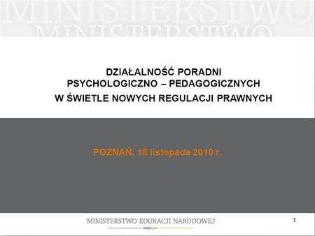 1 POZNAŃ, 18 listopada 2010 r. DZIAŁALNOŚĆ PORADNI PSYCHOLOGICZNO – PEDAGOGICZNYCH W ŚWIETLE NOWYCH REGULACJI PRAWNYCH.