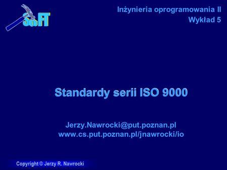 Copyright © Jerzy R. Nawrocki Standardy serii ISO 9000  Inżynieria oprogramowania II Wykład.
