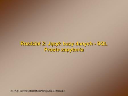 (c) 1999, Instytut Informatyki Politechniki Poznańskiej Rozdział 2: Język bazy danych - SQL Proste zapytania.