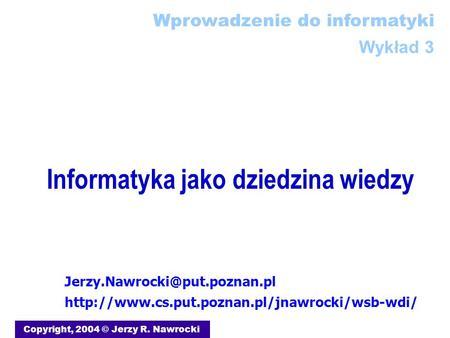 Informatyka jako dziedzina wiedzy Copyright, 2004 © Jerzy R. Nawrocki  Wprowadzenie.