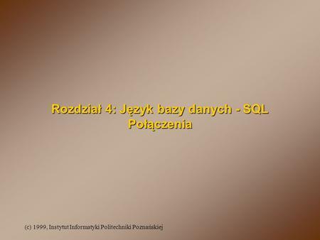 (c) 1999, Instytut Informatyki Politechniki Poznańskiej Rozdział 4: Język bazy danych - SQL Połączenia.