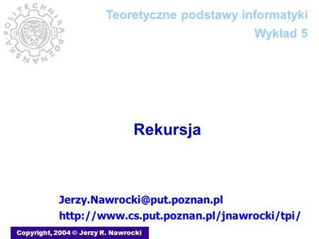 Rekursja Copyright, 2004 © Jerzy R. Nawrocki  Teoretyczne podstawy informatyki.