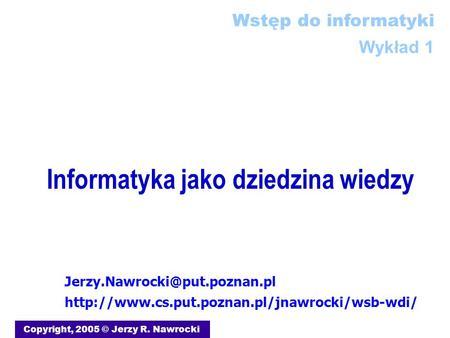 Informatyka jako dziedzina wiedzy Copyright, 2005 © Jerzy R. Nawrocki  Wstęp.