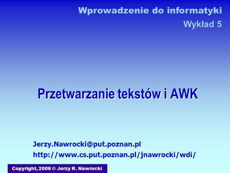 Przetwarzanie tekstów i AWK Copyright, 2006 © Jerzy R. Nawrocki Wprowadzenie do informatyki Wykład 5