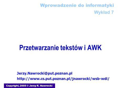 Przetwarzanie tekstów i AWK Copyright, 2005 © Jerzy R. Nawrocki Wprowadzenie do informatyki Wykład 7