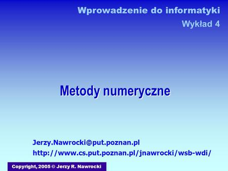 Metody numeryczne Copyright, 2005 © Jerzy R. Nawrocki  Wprowadzenie do informatyki.