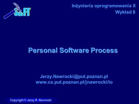 Copyright © Jerzy R. Nawrocki Personal Software Process  Inżynieria oprogramowania II Wykład.