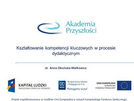 Kształtowanie kompetencji kluczowych w procesie dydaktycznym dr Anna Okońska-Walkowicz.