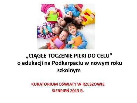 CIĄGŁE TOCZENIE PIŁKI DO CELU o edukacji na Podkarpaciu w nowym roku szkolnym KURATORIUM OŚWIATY W RZESZOWIE SIERPIEŃ 2013 R.